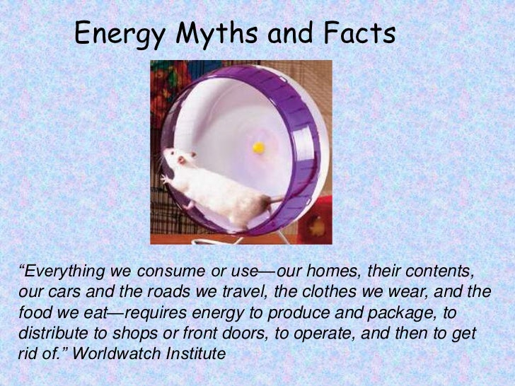 "Energy Myths and Facts<br />""Everything we consume or use—our homes, their contents, our cars and the roads we travel, the..."
