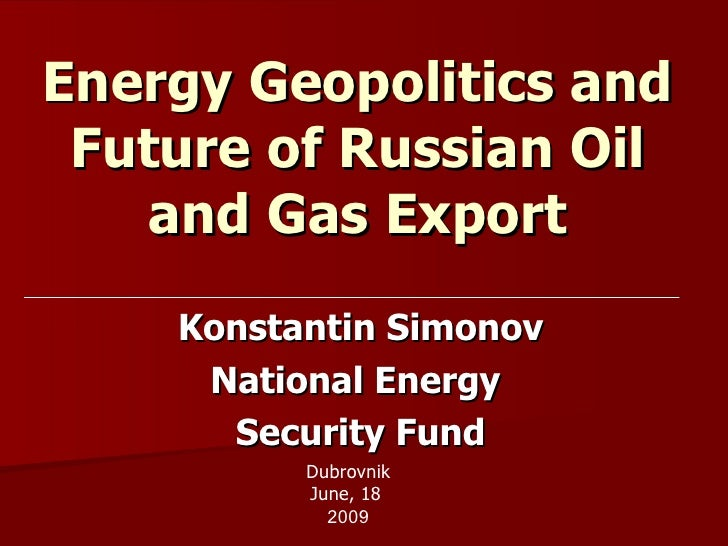 Energy Geopolitics and Future of Russian Oil and Gas Export Konstantin Simonov National Energy  Security Fund Dubrovnik Ju...