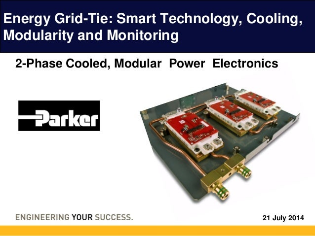 21 July 2014 Energy Grid-Tie: Smart Technology, Cooling, Modularity and Monitoring 2-Phase Cooled, Modular Power Electroni...