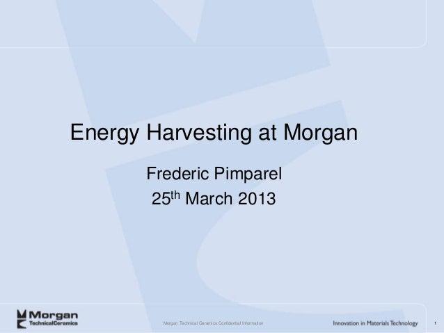 Energy Harvesting at Morgan       Frederic Pimparel        25th March 2013         Morgan Technical Ceramics Confidential ...