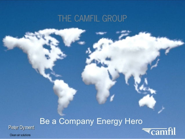 Clean air solutions THE CAMFIL GROUP Peter DymentPeter Dyment Be a Company Energy Hero