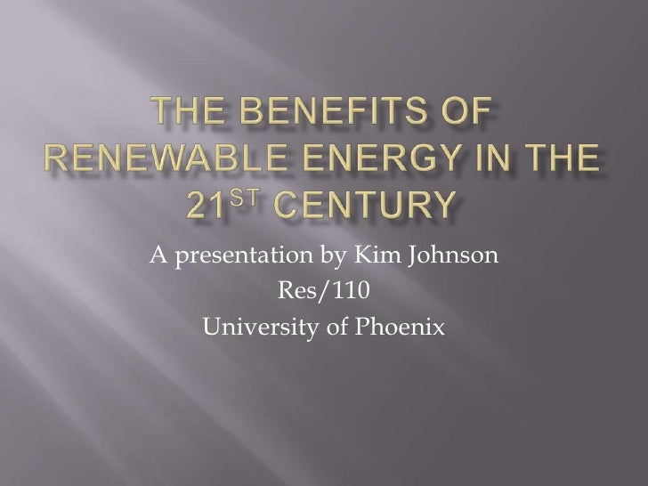 The benefits of renewable energy in the 21st century<br />A presentation by Kim Johnson<br />Res/110<br />University of Ph...
