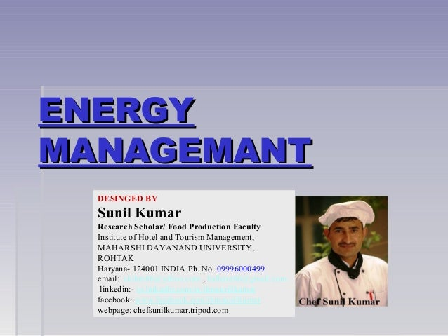 ENERGYENERGY MANAGEMANTMANAGEMANT DESINGED BY Sunil Kumar Research Scholar/ Food Production Faculty Institute of Hotel and...