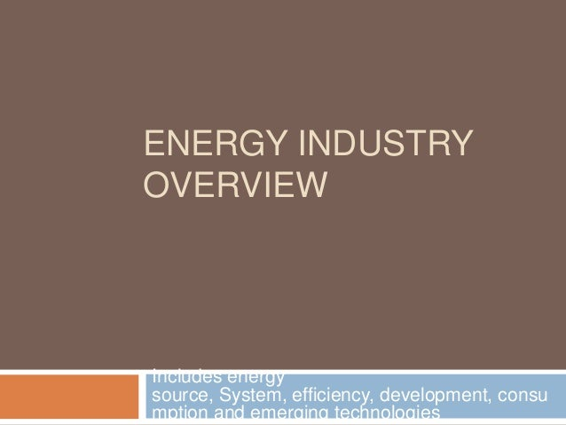 ENERGY INDUSTRY OVERVIEW Includes energy source, System, efficiency, development, consu mption and emerging technologies