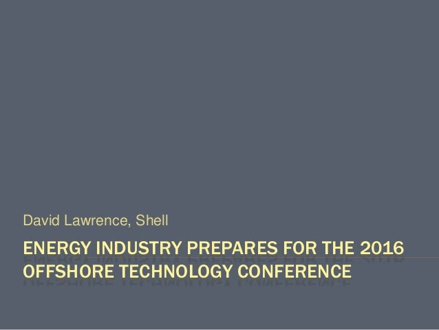 ENERGY INDUSTRY PREPARES FOR THE 2016 OFFSHORE TECHNOLOGY CONFERENCE David Lawrence, Shell