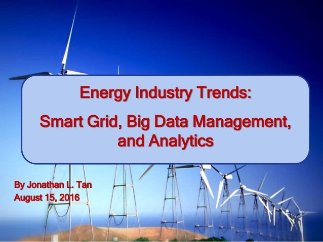 Energy Industry Trends: Smart Grid, Big Data Management, and Analytics By Jonathan L. Tan August 15, 2016
