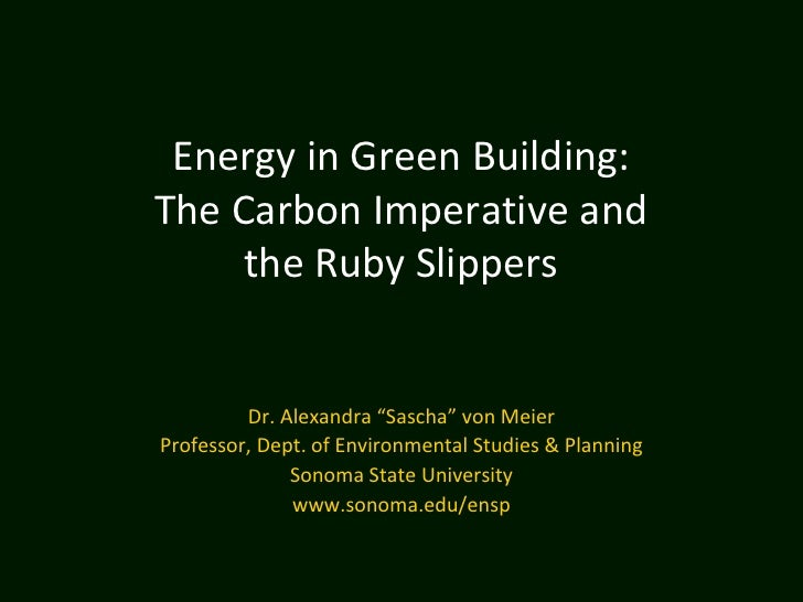 """Energy in Green Building:The Carbon Imperative and     the Ruby Slippers         Dr. Alexandra """"Sascha"""" von MeierProfessor..."""