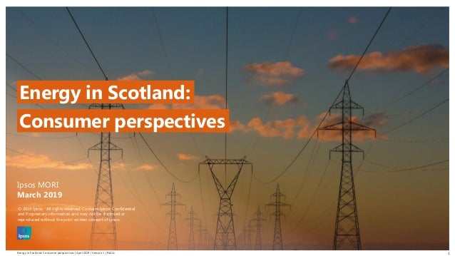 Energy in Scotland: Consumer perspectives | April 2019 | Version 1 | Public © 2016 Ipsos. All rights reserved. Contains Ip...
