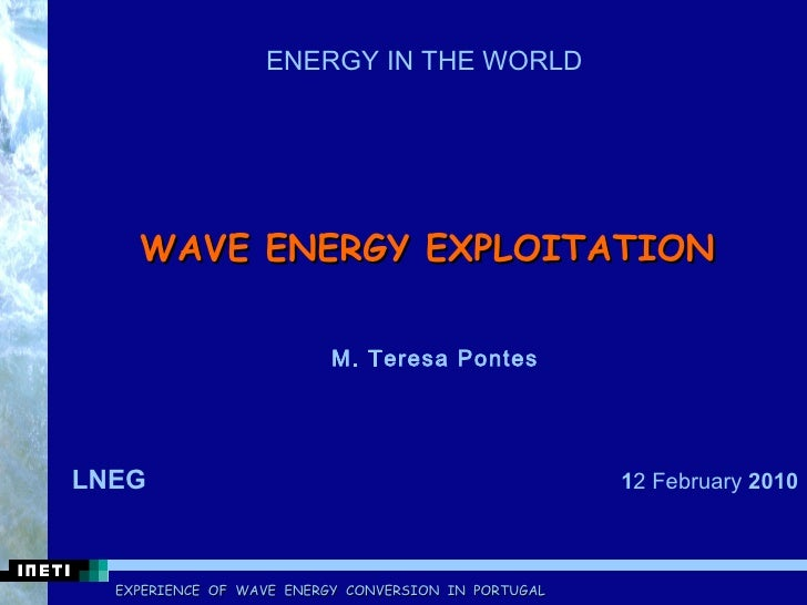WAVE ENERGY EXPLOITATION    M. Teresa Pontes LNEG  1 2 February  2010 ENERGY IN THE WORLD