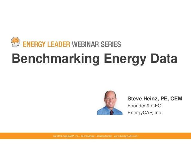 Benchmarking Energy Data©2013 EnergyCAP, Inc. @energycap #energyleader www.EnergyCAP.comSteve Heinz, PE, CEMFounder & CEOE...