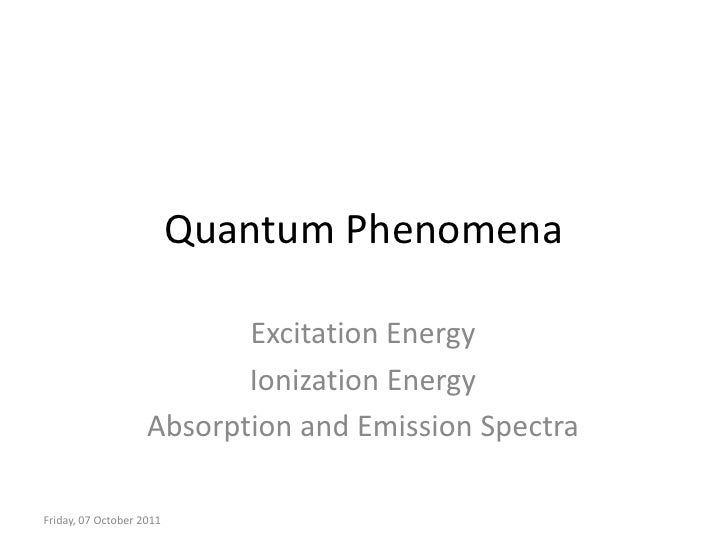 Quantum Phenomena<br />Excitation Energy<br />Ionization Energy<br />Absorption and Emission Spectra<br />Thursday, 18 Oct...