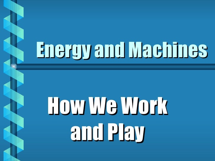 Energy and Machines How We Work and Play