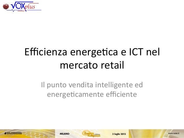 Efficienza  energe,ca  e  ICT  nel   mercato  retail   Il  punto  vendita  intelligente  ed   energe...