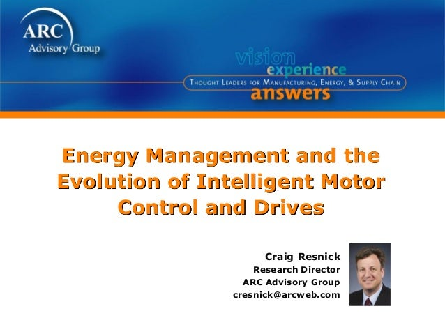 Energy Management and the Evolution of Intelligent Motor Control and Drives Craig Resnick Research Director ARC Advisory G...