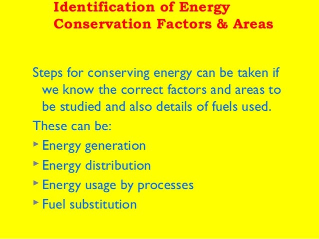 Identification of Energy Conservation Factors & Areas Steps for conserving energy can be taken if we know the correct fact...