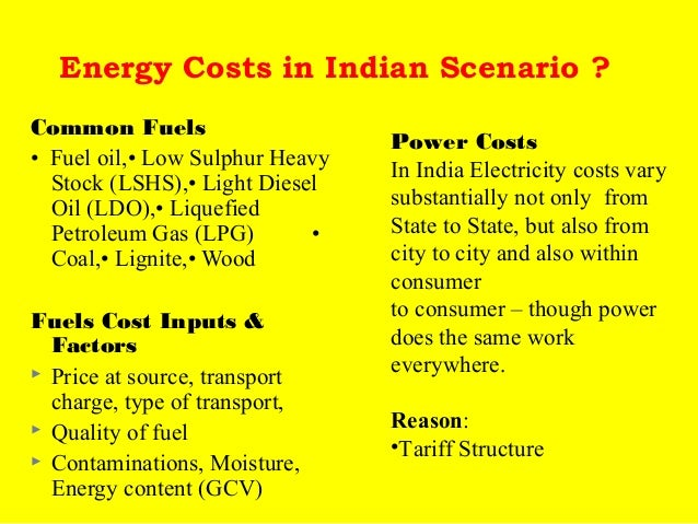 Energy Costs in Indian Scenario ? Common Fuels • Fuel oil,• Low Sulphur Heavy Stock (LSHS),• Light Diesel Oil (LDO),• Liqu...