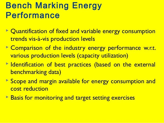 Bench Marking Energy Performance Quantification of fixed and variable energy consumption trends vis-à-vis production level...