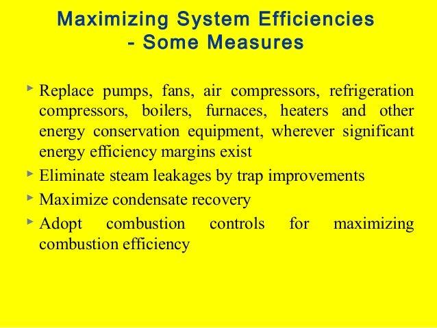 Maximizing System Efficiencies - Some Measures Replace pumps, fans, air compressors, refrigeration compressors, boilers, f...