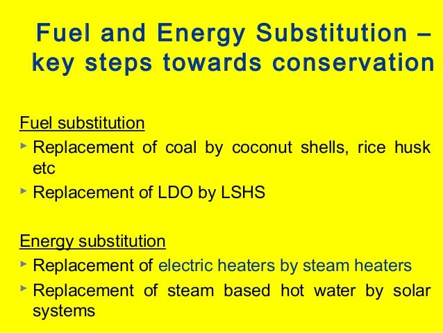 Fuel and Energy Substitution – key steps towards conservation Fuel substitution  Replacement of coal by coconut shells, r...