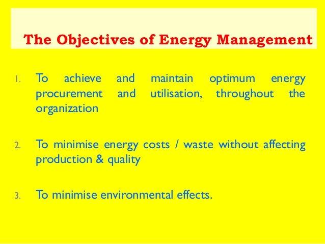 The Objectives of Energy Management 1.  To achieve procurement organization  and and  maintain optimum energy utilisation,...
