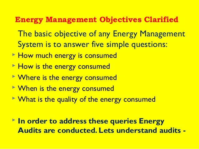 Energy Management Objectives Clarified  The basic objective of any Energy Management System is to answer five simple quest...