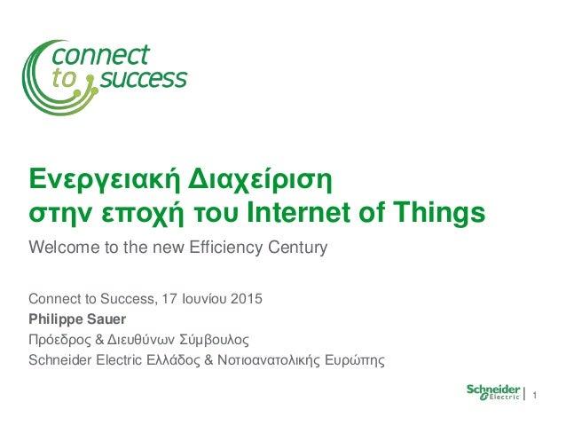 1 Ενεργειακή Διαχείριση στην εποχή του Internet of Things Welcome to the new Efficiency Century Connect to Success, 17 Ιου...