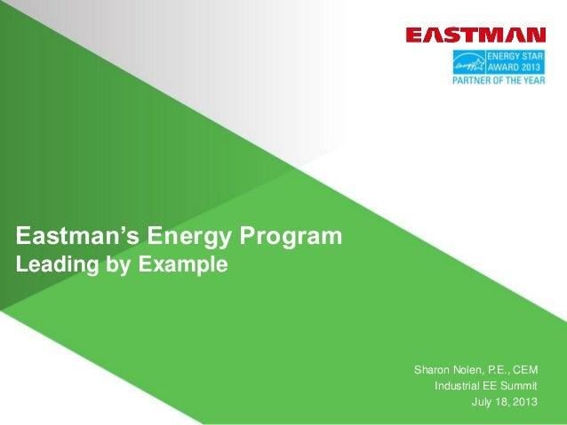 Eastman's Energy Program Leading by Example Sharon Nolen, P.E., CEM Industrial EE Summit July 18, 2013