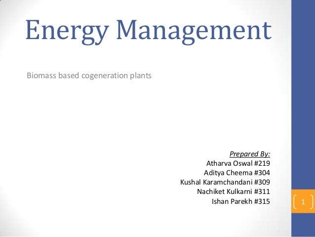 Energy Management Biomass based cogeneration plants 1 Prepared By: Atharva Oswal #219 Aditya Cheema #304 Kushal Karamchand...