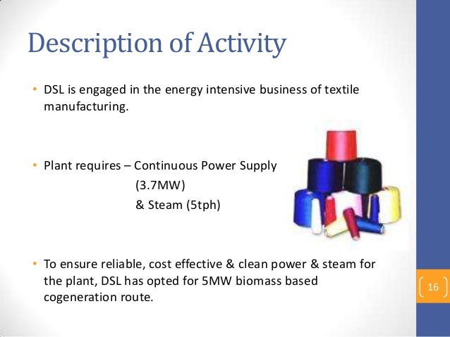 Description of Activity • DSL is engaged in the energy intensive business of textile manufacturing. • Plant requires – Con...