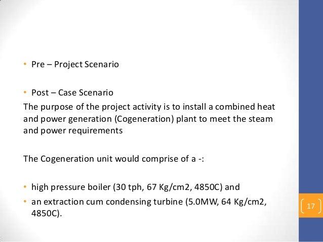 • Pre – Project Scenario • Post – Case Scenario The purpose of the project activity is to install a combined heat and powe...