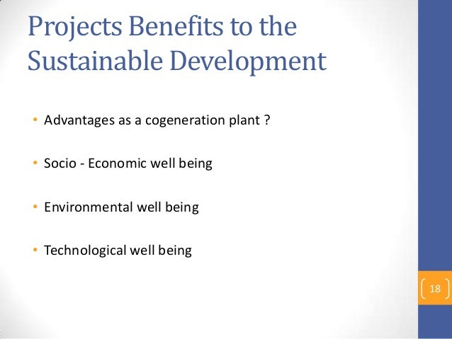 Projects Benefits to the Sustainable Development • Advantages as a cogeneration plant ? • Socio - Economic well being • En...