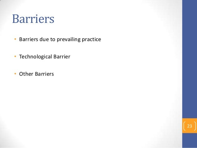 Barriers • Barriers due to prevailing practice • Technological Barrier • Other Barriers 23