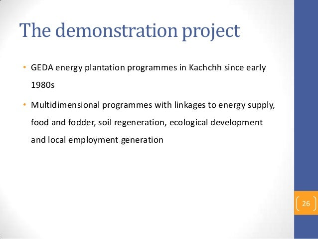 The demonstration project • GEDA energy plantation programmes in Kachchh since early 1980s • Multidimensional programmes w...