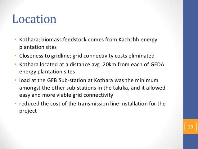 Location • Kothara; biomass feedstock comes from Kachchh energy plantation sites • Closeness to gridline; grid connectivit...