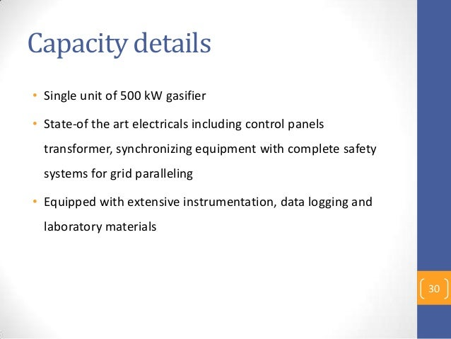 Capacity details • Single unit of 500 kW gasifier • State-of the art electricals including control panels transformer, syn...