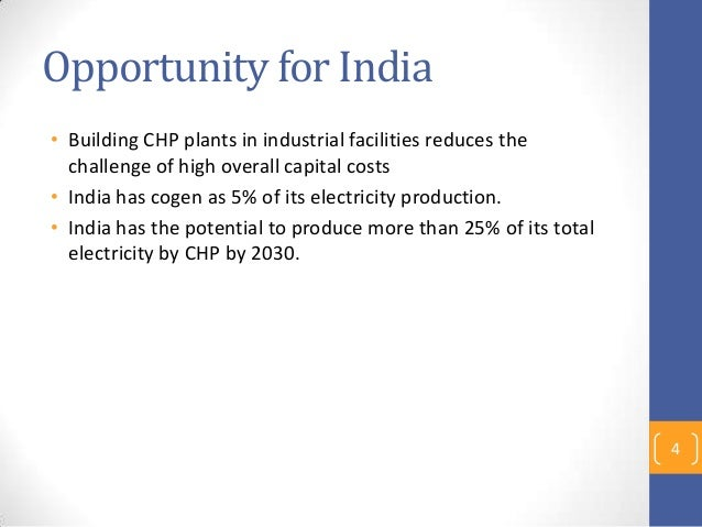 Opportunity for India • Building CHP plants in industrial facilities reduces the challenge of high overall capital costs •...