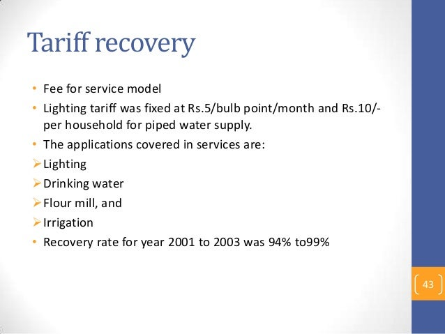 Tariff recovery • Fee for service model • Lighting tariff was fixed at Rs.5/bulb point/month and Rs.10/- per household for...