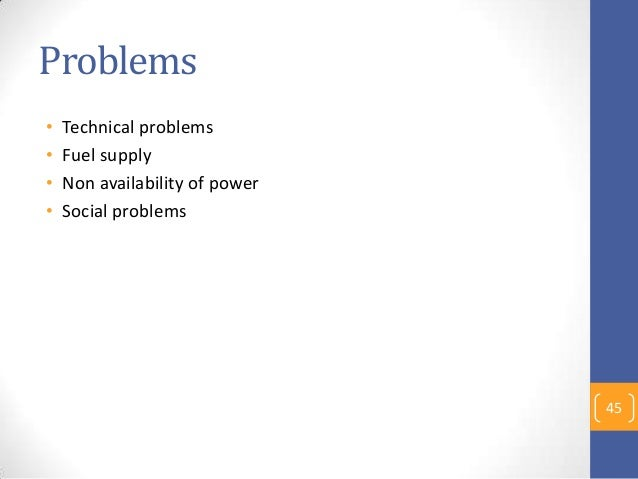 Problems • Technical problems • Fuel supply • Non availability of power • Social problems 45