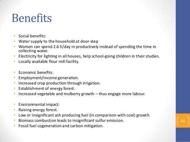 Benefits • Social benefits: • Water supply to the household at door-step • Women can spend 2.6 h/day in productively inste...