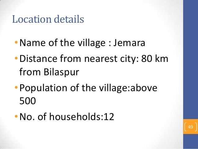 Location details •Name of the village : Jemara •Distance from nearest city: 80 km from Bilaspur •Population of the village...