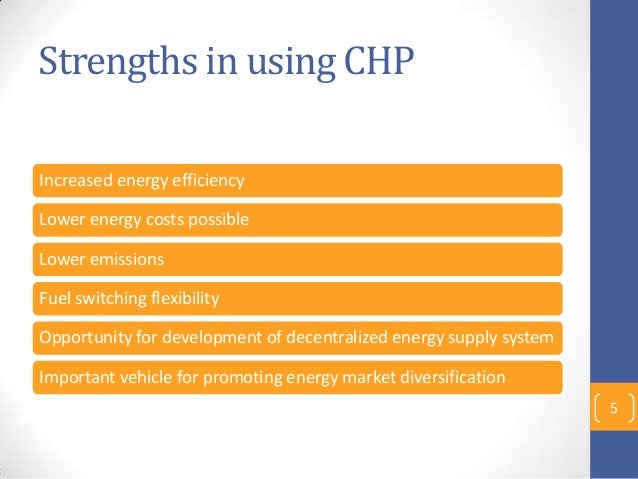 Strengths in using CHP Increased energy efficiency Lower energy costs possible Lower emissions Fuel switching flexibility ...