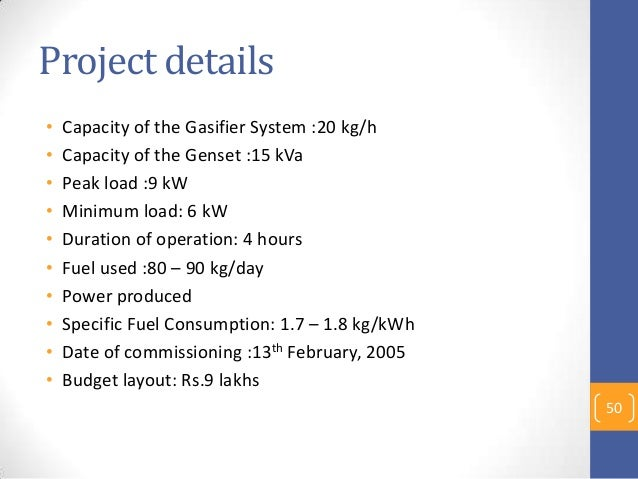 Project details • Capacity of the Gasifier System :20 kg/h • Capacity of the Genset :15 kVa • Peak load :9 kW • Minimum lo...