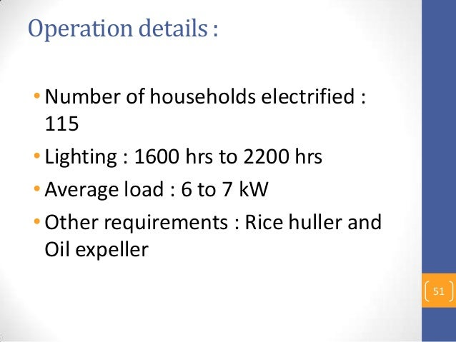Operation details : •Number of households electrified : 115 •Lighting : 1600 hrs to 2200 hrs •Average load : 6 to 7 kW •Ot...
