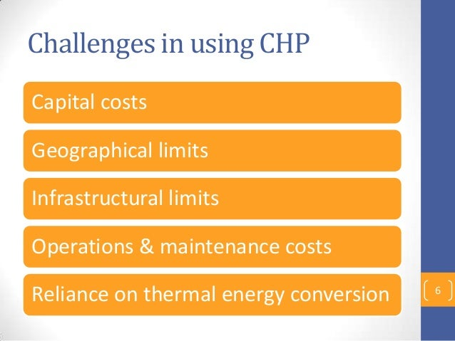 Challenges in using CHP Capital costs Geographical limits Infrastructural limits Operations & maintenance costs Reliance o...