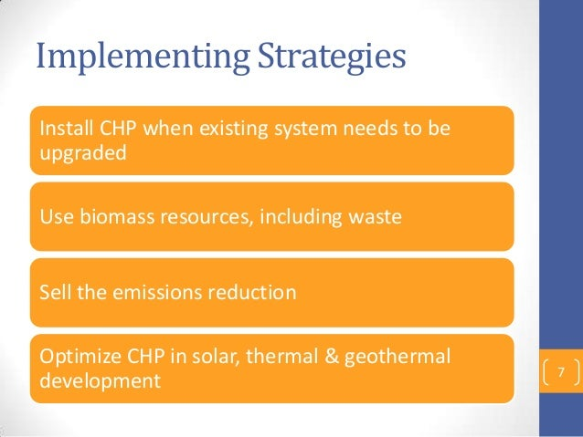 Implementing Strategies Install CHP when existing system needs to be upgraded Use biomass resources, including waste Sell ...