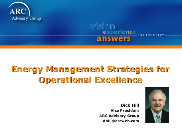 Energy Management Strategies for Operational Excellence Dick Hill Vice President ARC Advisory Group dhill@arcweb.com