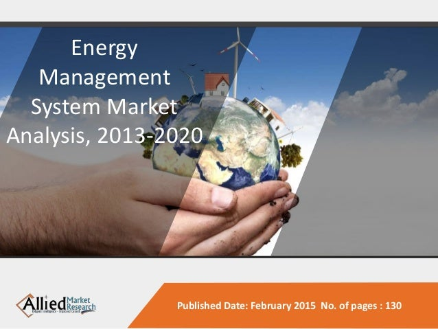Published Date: February 2015 No. of pages : 130 Energy Management System Market Analysis, 2013-2020