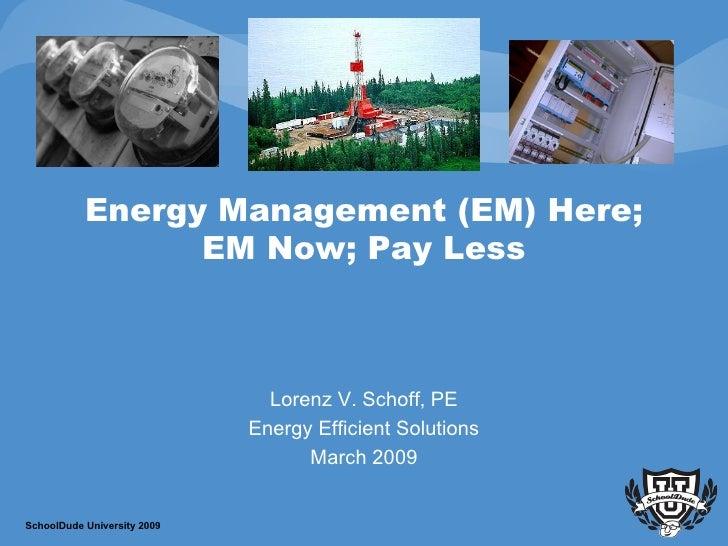 Energy Management (EM) Here; EM Now; Pay Less Lorenz V. Schoff, PE Energy Efficient Solutions March 2009 SchoolDude Univer...