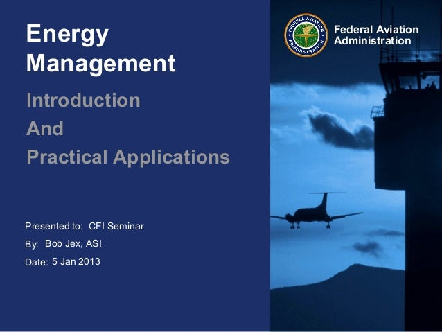 Presented to:By:Date:Federal AviationAdministrationEnergyManagementIntroductionAndPractical ApplicationsCFI SeminarBob Jex...