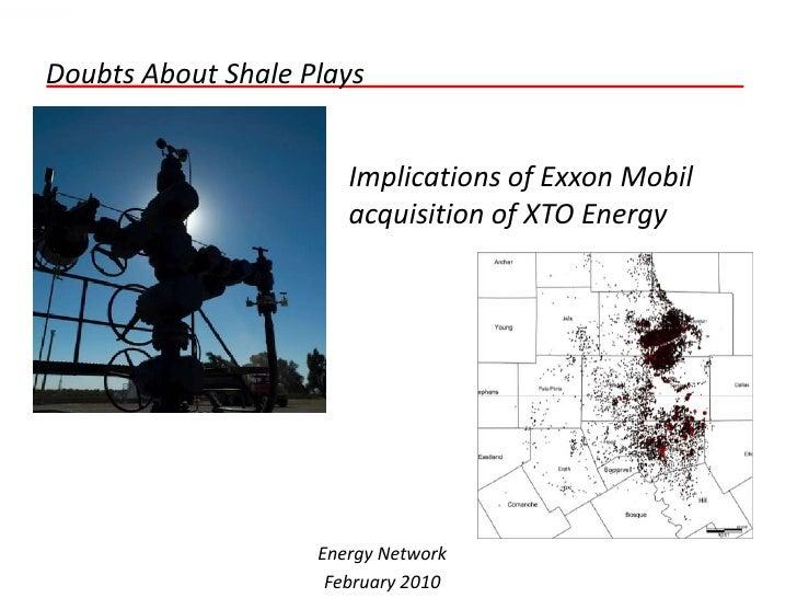 Doubts About Shale Plays                          Implications of Exxon Mobil                        acquisition of XTO En...